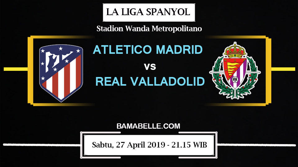 Prediksi Bola Jitu Atletico Madrid Vs Real Valladolid 27 April 2019